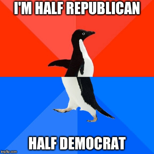 Socially Awesome Awkward Penguin Meme | I'M HALF REPUBLICAN HALF DEMOCRAT | image tagged in memes,socially awesome awkward penguin | made w/ Imgflip meme maker
