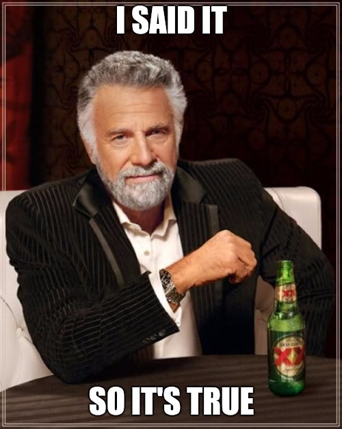 The Most Interesting Man In The World Meme | I SAID IT SO IT'S TRUE | image tagged in memes,the most interesting man in the world | made w/ Imgflip meme maker