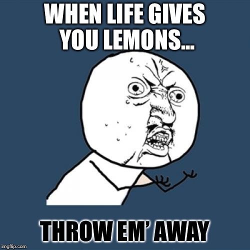 Y U No | WHEN LIFE GIVES YOU LEMONS... THROW EM' AWAY | image tagged in memes,y u no | made w/ Imgflip meme maker