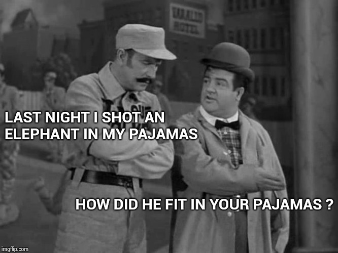 Abbott and Costello | LAST NIGHT I SHOT AN ELEPHANT IN MY PAJAMAS HOW DID HE FIT IN YOUR PAJAMAS ? | image tagged in abbott and costello | made w/ Imgflip meme maker