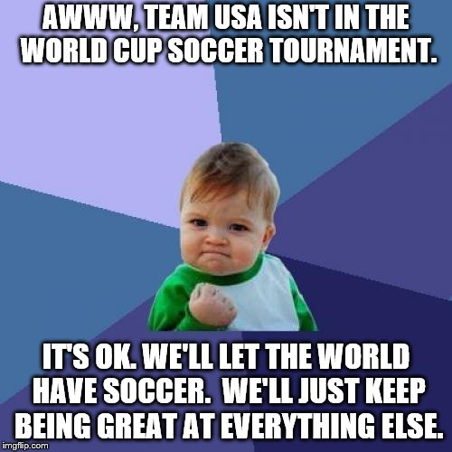 World Cup Sucker | AWWW, TEAM USA ISN'T IN THE WORLD CUP SOCCER TOURNAMENT. IT'S OK. WE'LL LET THE WORLD HAVE SOCCER.  WE'LL JUST KEEP BEING GREAT AT EVERYTHIN | image tagged in success kid | made w/ Imgflip meme maker