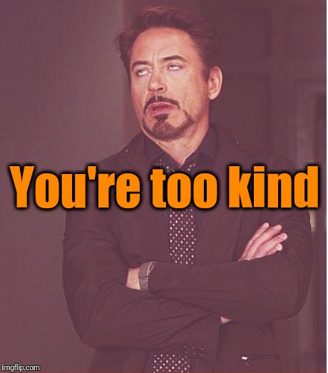 Face You Make Robert Downey Jr Meme | You're too kind | image tagged in memes,face you make robert downey jr | made w/ Imgflip meme maker