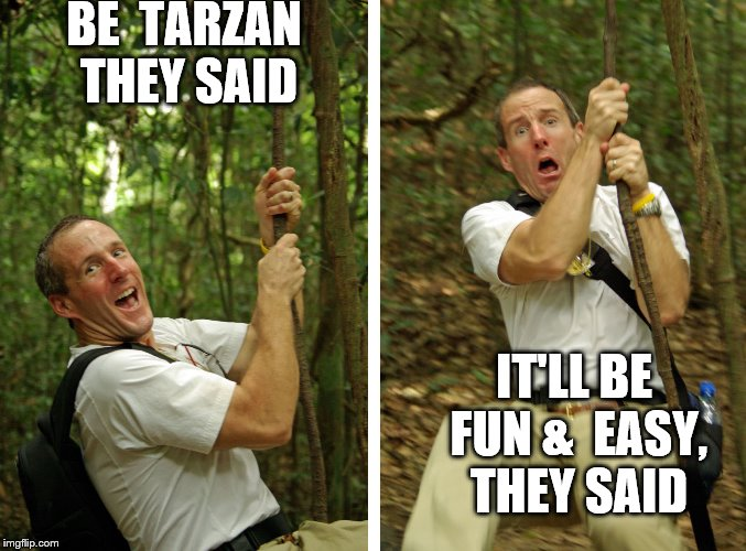 TARZAN FAIL |  BE  TARZAN THEY SAID; IT'LL BE FUN &  EASY, THEY SAID | image tagged in tarzan,fail,they said,it will be fun they said | made w/ Imgflip meme maker