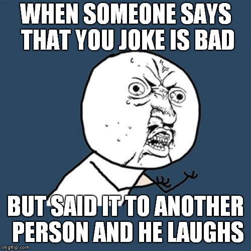 Y U No | WHEN SOMEONE SAYS THAT YOU JOKE IS BAD BUT SAID IT TO ANOTHER PERSON AND HE LAUGHS | image tagged in memes,y u no | made w/ Imgflip meme maker