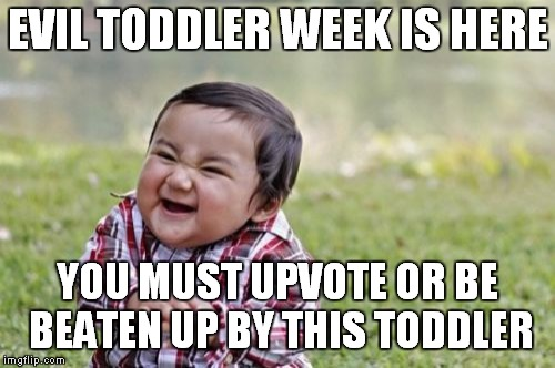 Evil Toddler Meme | EVIL TODDLER WEEK IS HERE YOU MUST UPVOTE OR BE BEATEN UP BY THIS TODDLER | image tagged in memes,evil toddler | made w/ Imgflip meme maker