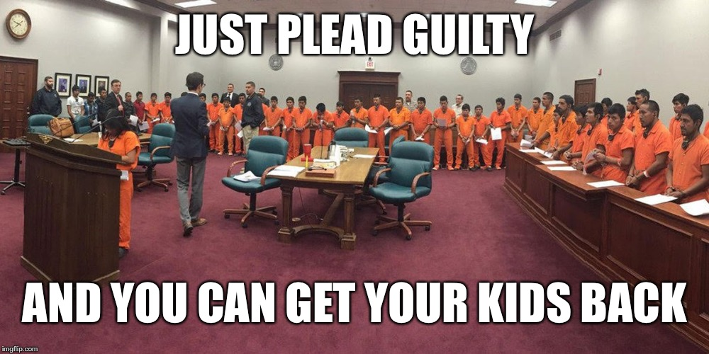 Institutional Genocide  | JUST PLEAD GUILTY AND YOU CAN GET YOUR KIDS BACK | image tagged in immigration,immigrant children,trump,nazi,racism | made w/ Imgflip meme maker