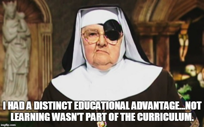 And remember! | I HAD A DISTINCT EDUCATIONAL ADVANTAGE...NOT LEARNING WASN'T PART OF THE CURRICULUM. | image tagged in nuns,education | made w/ Imgflip meme maker
