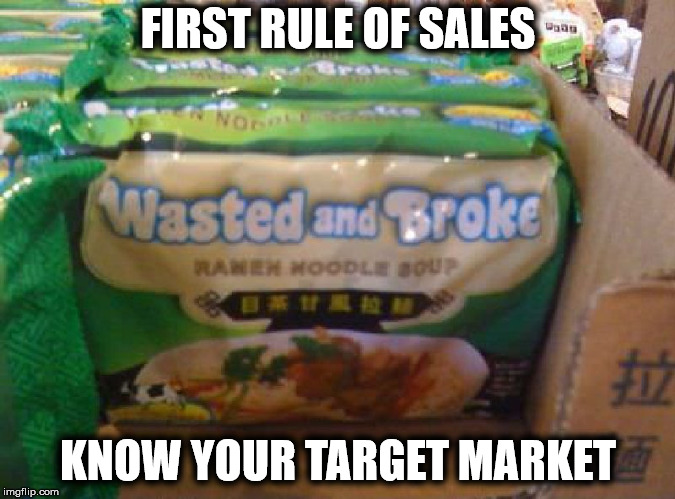 As seen in college towns around the world | FIRST RULE OF SALES KNOW YOUR TARGET MARKET | image tagged in poor people,food,ramen,affordable | made w/ Imgflip meme maker