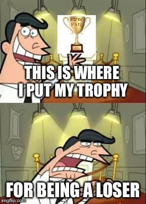 This Is Where I Put My Trophy | THIS IS WHERE I PUT MY TROPHY FOR BEING A LOSER | image tagged in memes,this is where i'd put my trophy if i had one,loser,epic fail,you suck,funny | made w/ Imgflip meme maker