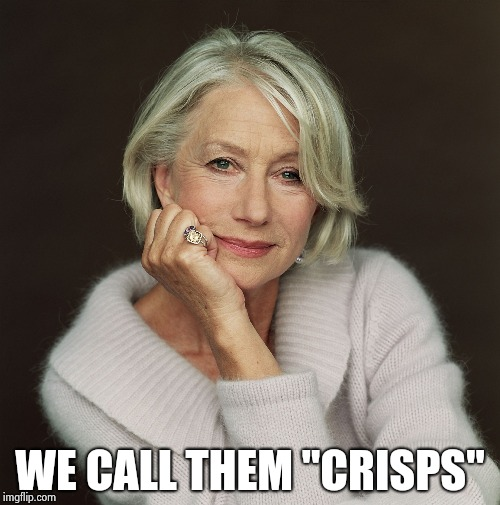 "Helen Mirren | WE CALL THEM ""CRISPS"" 