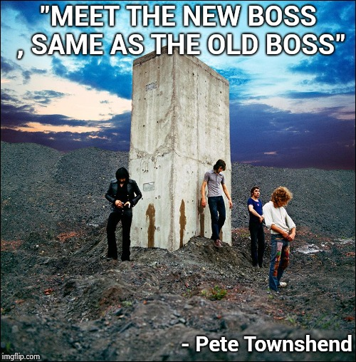 """MEET THE NEW BOSS , SAME AS THE OLD BOSS"" - Pete Townshend 