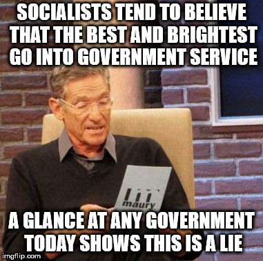 Maury Lie Detector Meme | SOCIALISTS TEND TO BELIEVE THAT THE BEST AND BRIGHTEST GO INTO GOVERNMENT SERVICE A GLANCE AT ANY GOVERNMENT TODAY SHOWS THIS IS A LIE | image tagged in memes,maury lie detector | made w/ Imgflip meme maker