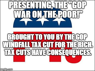 "PRESENTING, THE ""GOP WAR ON THE POOR!"" BROUGHT TO YOU BY THE GOP WINDFALL TAX CUT FOR THE RICH. TAX CUTS HAVE CONSEQUENCES. 