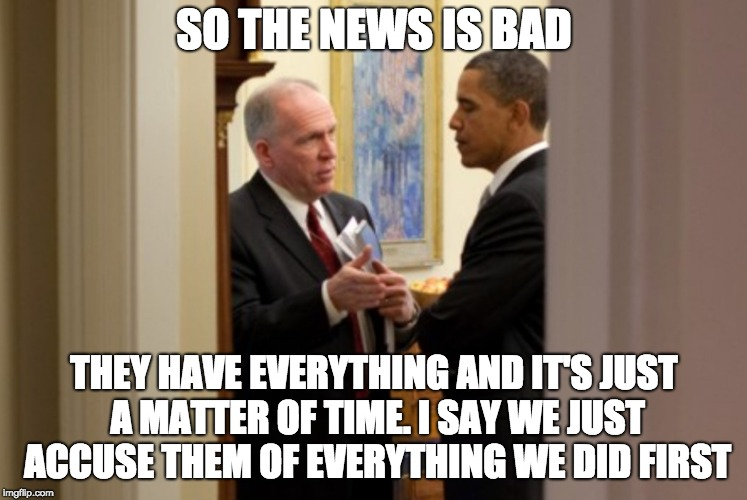 SO THE NEWS IS BAD; THEY HAVE EVERYTHING AND IT'S JUST A MATTER OF TIME. I SAY WE JUST ACCUSE THEM OF EVERYTHING WE DID FIRST | image tagged in brennan obama | made w/ Imgflip meme maker