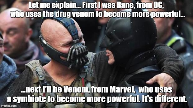Bane Batman Bromance | Let me explain... First I was Bane, from DC,  who uses the drug venom to become more powerful... ...next I'll be Venom, from Marvel,  who us | image tagged in bane batman bromance | made w/ Imgflip meme maker