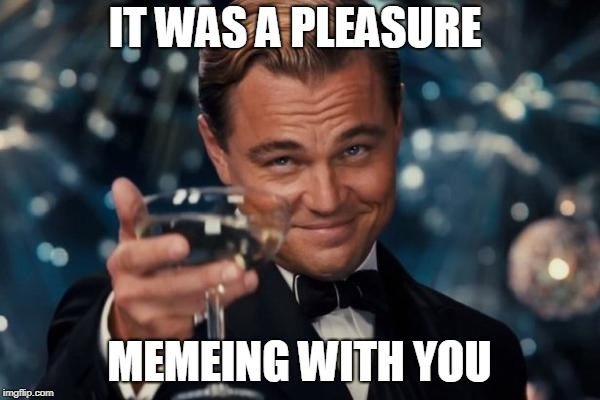 Leonardo Dicaprio Cheers Meme | IT WAS A PLEASURE MEMEING WITH YOU | image tagged in memes,leonardo dicaprio cheers | made w/ Imgflip meme maker