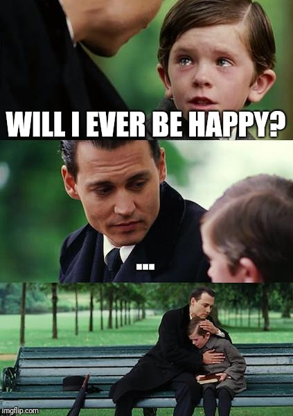 Finding Neverland Meme | WILL I EVER BE HAPPY? ... | image tagged in memes,finding neverland | made w/ Imgflip meme maker