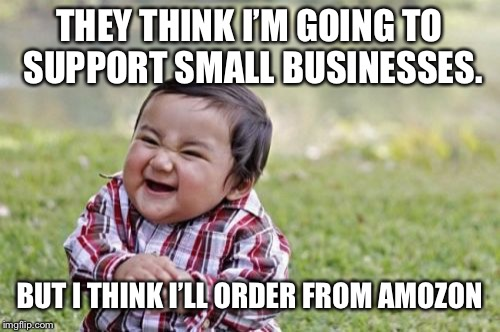 Evil Toddler Meme | THEY THINK I'M GOING TO SUPPORT SMALL BUSINESSES. BUT I THINK I'LL ORDER FROM AMOZON | image tagged in memes,evil toddler | made w/ Imgflip meme maker