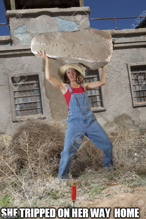 geez!  SHE'S A BEAST!! | SHE TRIPPED ON HER WAY  HOME | image tagged in rock head,cowgirl chick rocks,overalls,huge boulder,she rocks,dang | made w/ Imgflip meme maker