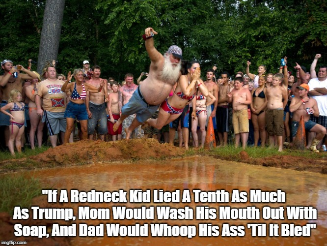 """If A Redneck Kid Lied A Tenth As Much As Trump, Mom Would Wash His Mouth Out With Soap, And Dad Would Whoop His Ass 'Til It Bled"" 