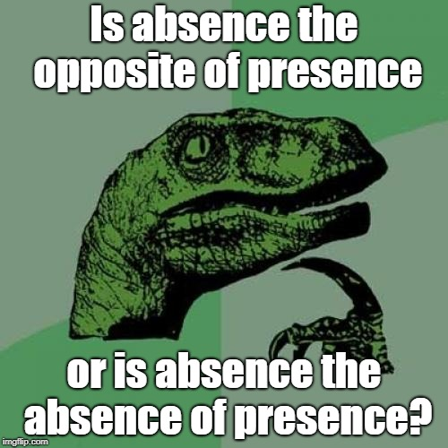 Unoriginal Title | Is absence the opposite of presence or is absence the absence of presence? | image tagged in memes,philosoraptor,present,absent,opposite,brain | made w/ Imgflip meme maker