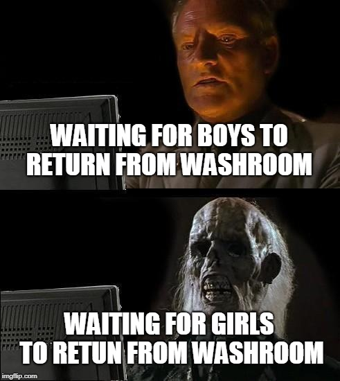 Ill Just Wait Here Meme | WAITING FOR BOYS TO RETURN FROM WASHROOM WAITING FOR GIRLS TO RETUN FROM WASHROOM | image tagged in memes,ill just wait here | made w/ Imgflip meme maker