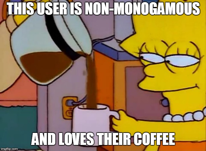 THIS USER IS NON-MONOGAMOUS AND LOVES THEIR COFFEE | image tagged in lisa simpson and her coffee | made w/ Imgflip meme maker