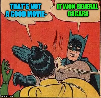 Batman Slapping Robin Meme | THAT'S NOT A GOOD MOVIE- IT WON SEVERAL OSCARS | image tagged in memes,batman slapping robin | made w/ Imgflip meme maker