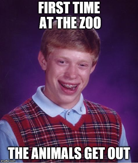 Bad Luck Brian Meme | FIRST TIME AT THE ZOO THE ANIMALS GET OUT | image tagged in memes,bad luck brian | made w/ Imgflip meme maker