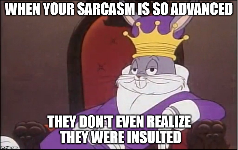 King of sarcasm. | WHEN YOUR SARCASM IS SO ADVANCED THEY DON'T EVEN REALIZE THEY WERE INSULTED | image tagged in memes,king buggs bunny | made w/ Imgflip meme maker