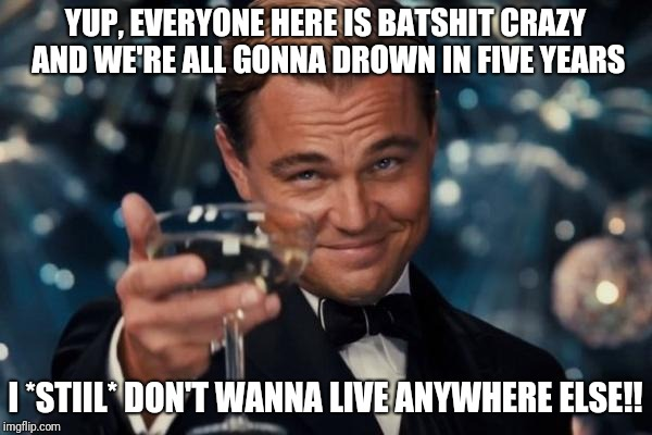 Leonardo Dicaprio Cheers Meme | YUP, EVERYONE HERE IS BATSHIT CRAZY AND WE'RE ALL GONNA DROWN IN FIVE YEARS I *STIIL* DON'T WANNA LIVE ANYWHERE ELSE!! | image tagged in memes,leonardo dicaprio cheers | made w/ Imgflip meme maker