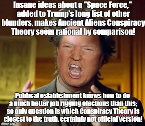 "Donald Trump Aliens Guy | Insane ideas about a ""Space Force,"" added to Trump's long list of other blunders, makes Ancient Aliens Conspiracy Theory seem rational by co 