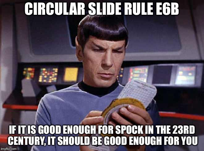 Spock calculating | CIRCULAR SLIDE RULE E6B IF IT IS GOOD ENOUGH FOR SPOCK IN THE 23RD CENTURY, IT SHOULD BE GOOD ENOUGH FOR YOU | image tagged in spock calculating | made w/ Imgflip meme maker