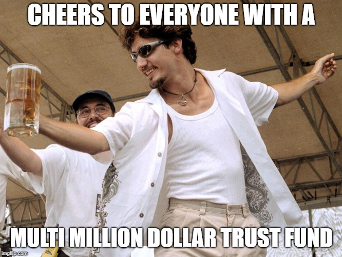 Have trust fund, will party | CHEERS TO EVERYONE WITH A MULTI MILLION DOLLAR TRUST FUND | image tagged in justin trudeau | made w/ Imgflip meme maker