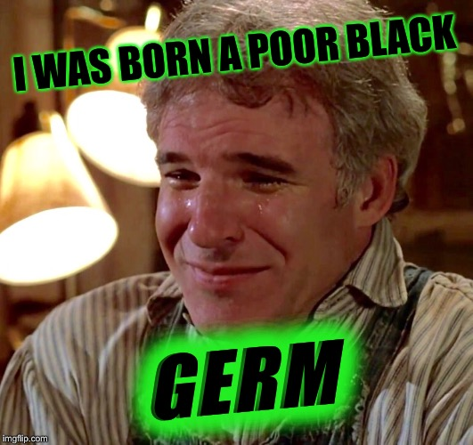 I WAS BORN A POOR BLACK GERM | made w/ Imgflip meme maker