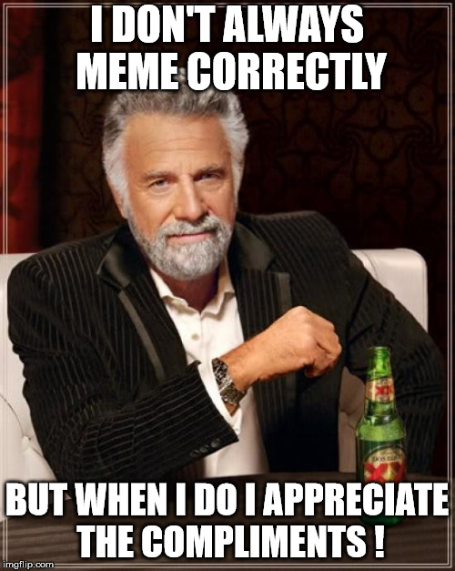 The Most Interesting Man In The World Meme | I DON'T ALWAYS MEME CORRECTLY BUT WHEN I DO I APPRECIATE THE COMPLIMENTS ! | image tagged in memes,the most interesting man in the world | made w/ Imgflip meme maker