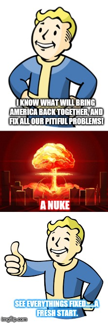 Seems like this is the only thing for all Americans to appreciate what they have. | I KNOW WHAT WILL BRING AMERICA BACK TOGETHER, AND FIX ALL OUR PITIFUL PROBLEMS! A NUKE SEE EVERYTHINGS FIXED......A FRESH START. | image tagged in america,fallout nuke,immigration,sad but true | made w/ Imgflip meme maker