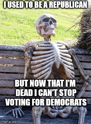 The Democrats are trying to sell compassion for illegal aliens as a cover-up for VOTER FRAUD | I USED TO BE A REPUBLICAN BUT NOW THAT I'M DEAD I CAN'T STOP VOTING FOR DEMOCRATS | image tagged in memes,waiting skeleton,democrats,stuffing the ballot box,voter fraud | made w/ Imgflip meme maker