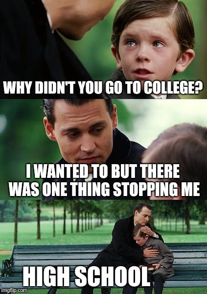 Finding Neverland Meme | WHY DIDN'T YOU GO TO COLLEGE? I WANTED TO BUT THERE WAS ONE THING STOPPING ME HIGH SCHOOL | image tagged in memes,finding neverland | made w/ Imgflip meme maker