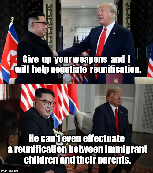 Give  up  your weapons  and  I  will  help negotiate  reunification. He can't even effectuate a reunification between immigrant children and | image tagged in kim un reunification,immigrant children,reunification of children and parents,trump loser,kim laughs at trump | made w/ Imgflip meme maker
