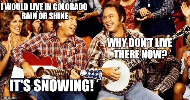 I WOULD LIVE IN COLORADO RAIN OR SHINE WHY DON'T LIVE THERE NOW? IT'S SNOWING! | image tagged in hee haw | made w/ Imgflip meme maker