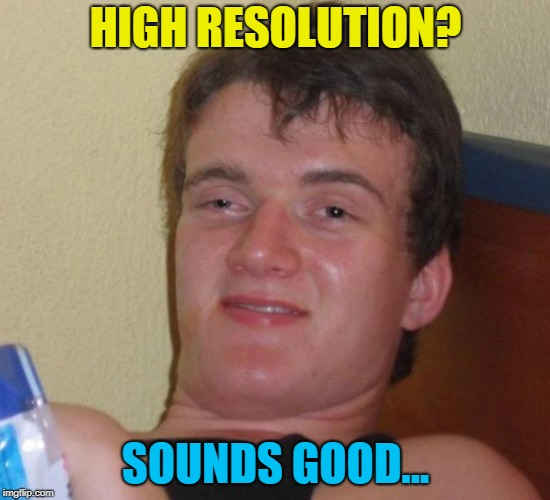HIGH RESOLUTION? SOUNDS GOOD... | made w/ Imgflip meme maker