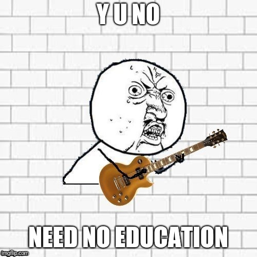 y u no be another brick in the wall? | Y U NO NEED NO EDUCATION | image tagged in y u no,pink floyd,memes | made w/ Imgflip meme maker