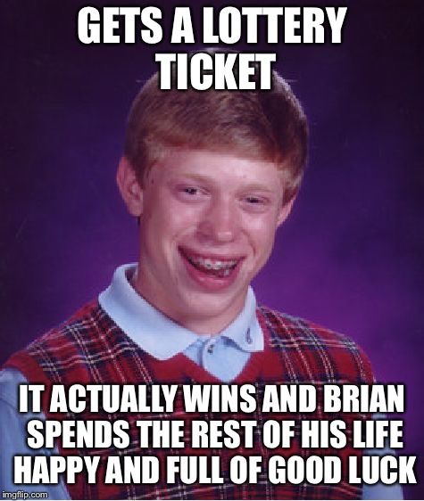 Bad Luck Brian Meme | GETS A LOTTERY TICKET IT ACTUALLY WINS AND BRIAN SPENDS THE REST OF HIS LIFE HAPPY AND FULL OF GOOD LUCK | image tagged in memes,bad luck brian | made w/ Imgflip meme maker