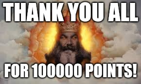 Thank you all! | THANK YOU ALL FOR 100000 POINTS! | image tagged in thanks,medieval week,monty python | made w/ Imgflip meme maker