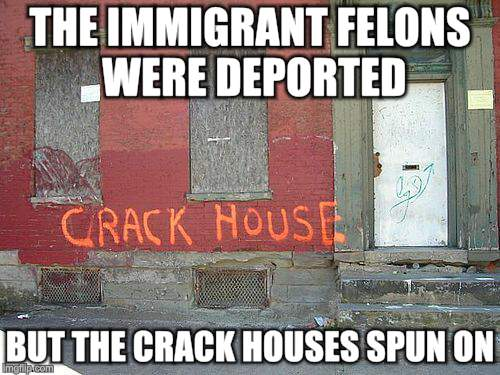 Crackdown | THE IMMIGRANT FELONS WERE DEPORTED BUT THE CRACK HOUSES SPUN ON | image tagged in drugs,immigration,political correctness | made w/ Imgflip meme maker