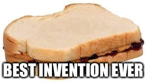 BEST INVENTION EVER | image tagged in peanut butter jelly sandwich | made w/ Imgflip meme maker