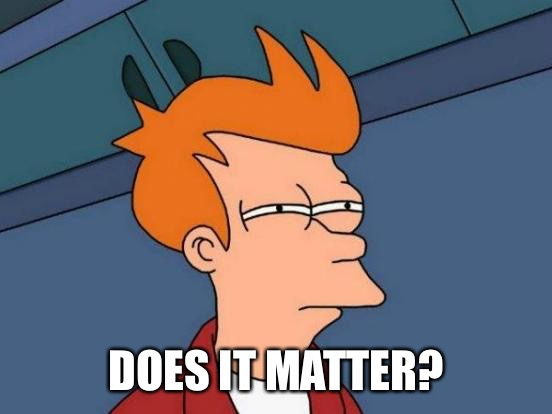 Futurama Fry Meme | DOES IT MATTER? | image tagged in memes,futurama fry | made w/ Imgflip meme maker