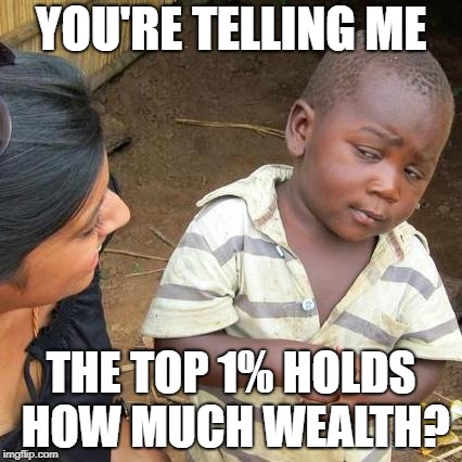 Third World Skeptical Kid Meme | YOU'RE TELLING ME THE TOP 1% HOLDS HOW MUCH WEALTH? | image tagged in memes,third world skeptical kid | made w/ Imgflip meme maker