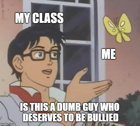 Is This A Pigeon Meme | MY CLASS ME IS THIS A DUMB GUY WHO DESERVES TO BE BULLIED | image tagged in memes,is this a pigeon | made w/ Imgflip meme maker